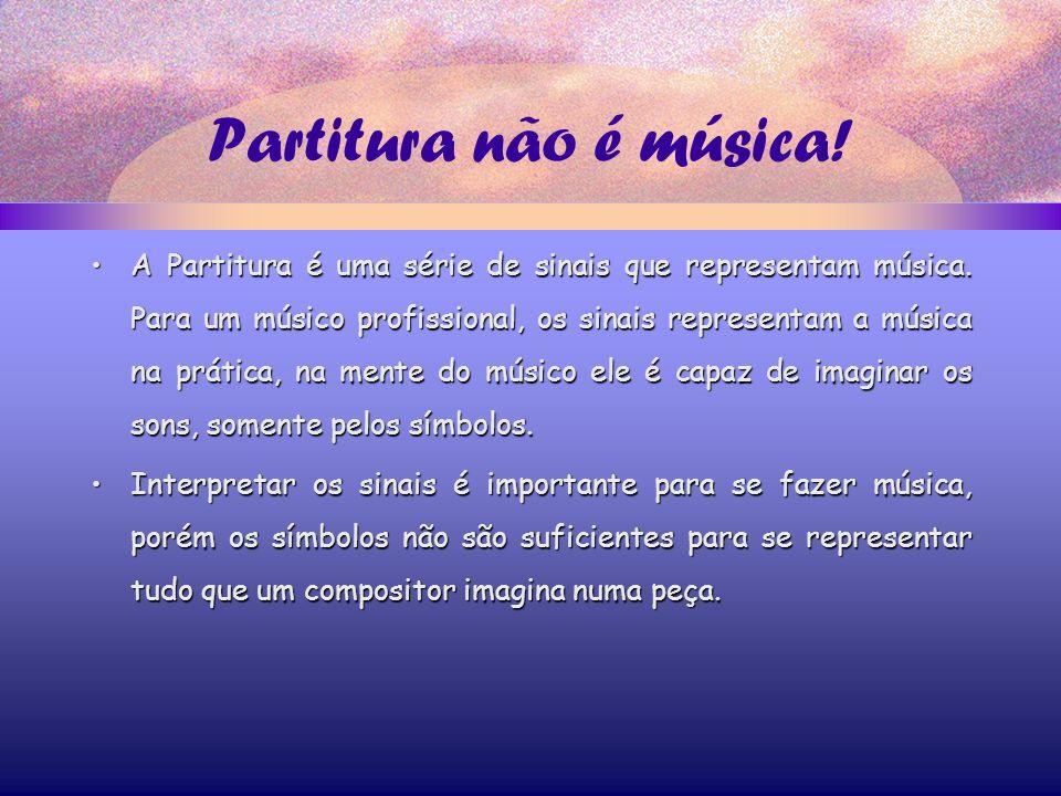 Partitura não é música.A Partitura é uma série de sinais que representam música.