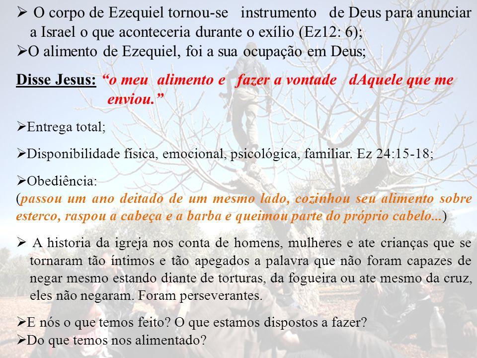 O corpo de Ezequiel tornou-se instrumento de Deus para anunciar a Israel o que aconteceria durante o exílio (Ez12: 6); O alimento de Ezequiel, foi a s