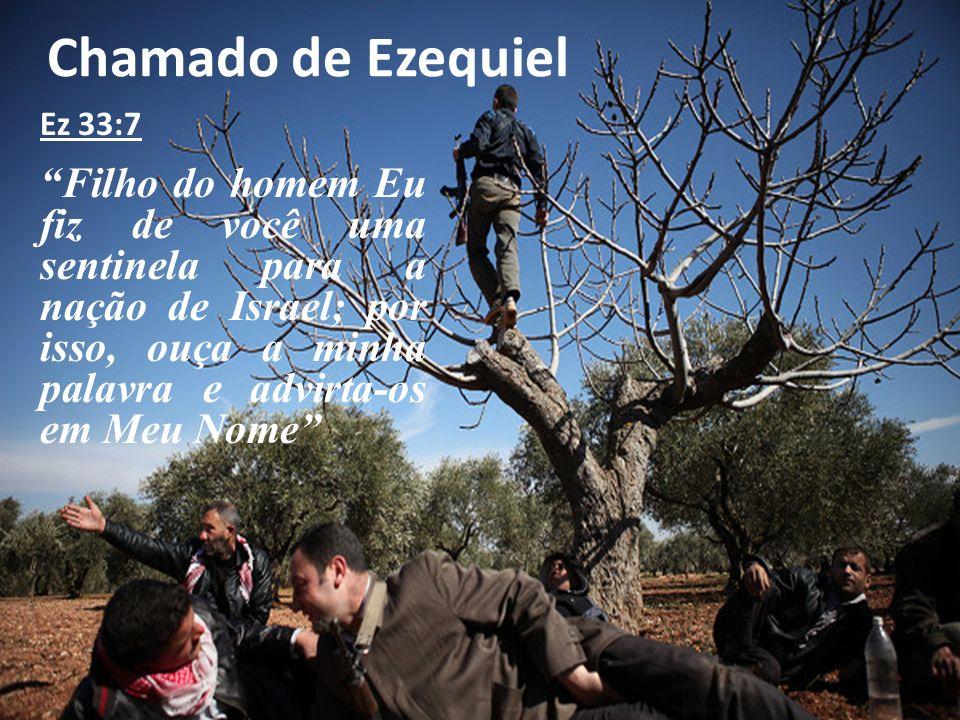 Chamado de Ezequiel Ez 33:7 Filho do homem Eu fiz de você uma sentinela para a nação de Israel; por isso, ouça a minha palavra e advirta-os em Meu Nom