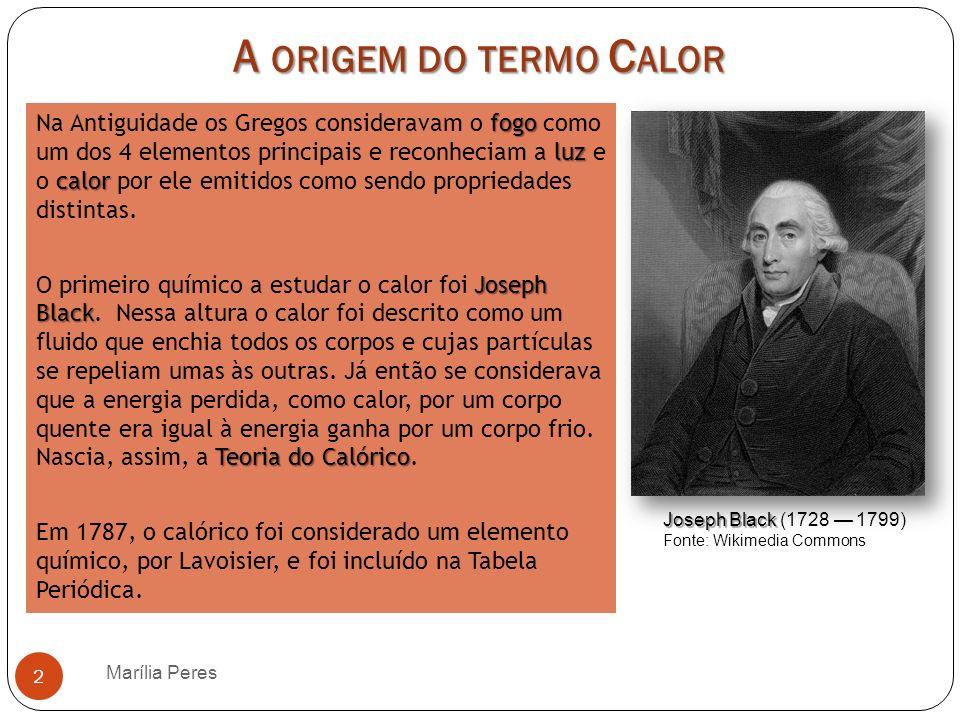A ORIGEM DO TERMO C ALOR Marília Peres 3 Benjamin Thompson No século XVIII, Benjamin Thompson, pôs em causa a Teoria do Calórico, defendendo que o calor não era uma substância mas sim uma forma de movimento.