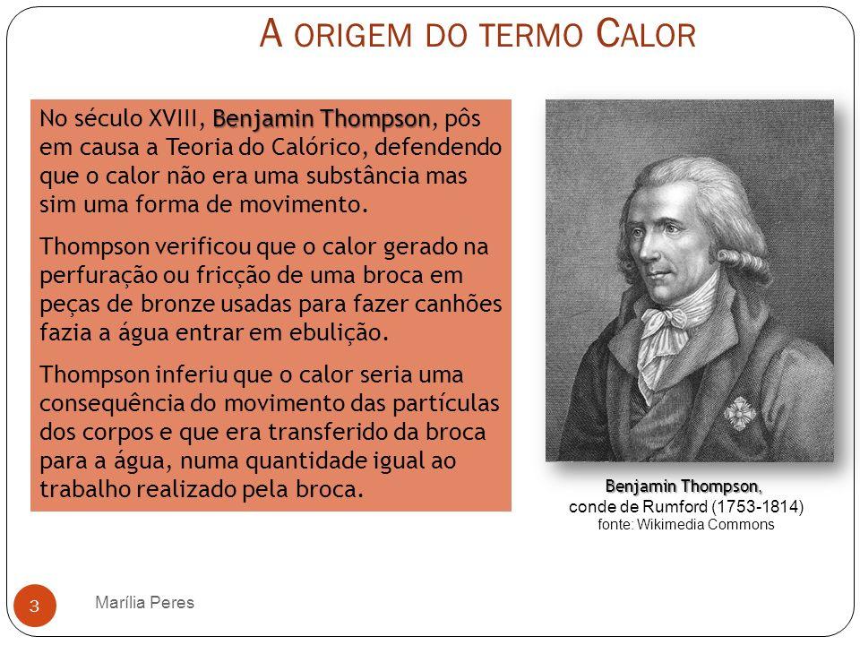 A ORIGEM DO TERMO C ALOR Marília Peres 3 Benjamin Thompson No século XVIII, Benjamin Thompson, pôs em causa a Teoria do Calórico, defendendo que o cal