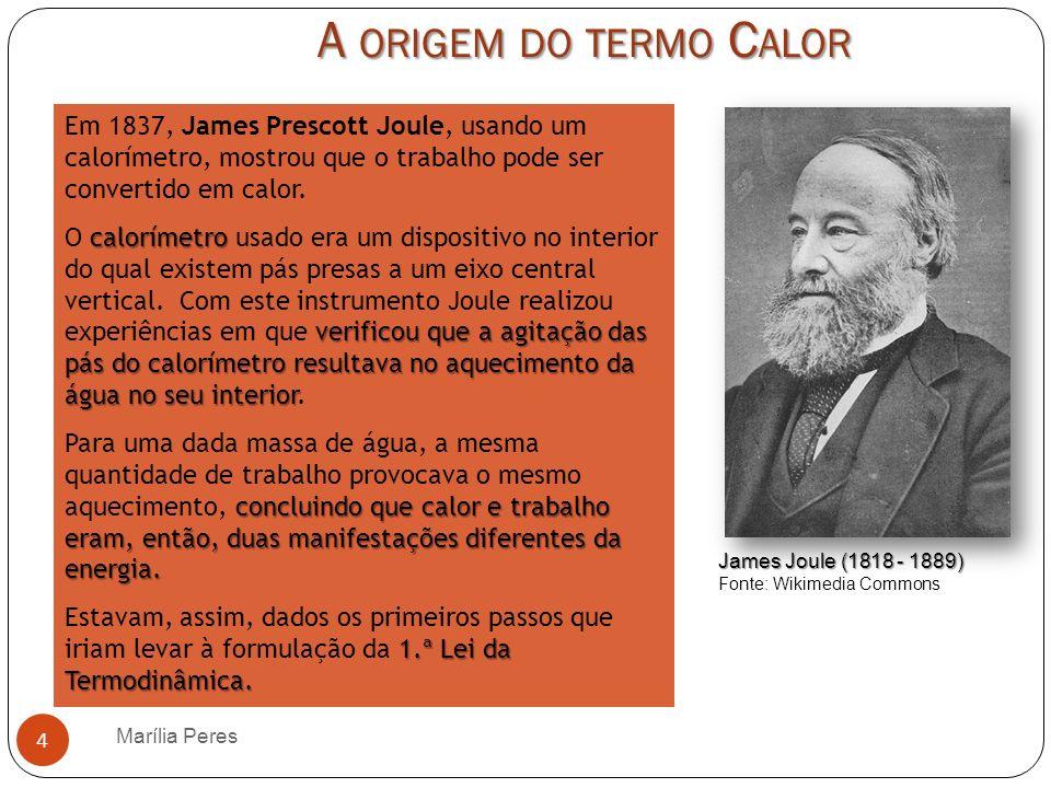 A ORIGEM DO TERMO C ALOR Marília Peres 4 Em 1837, James Prescott Joule, usando um calorímetro, mostrou que o trabalho pode ser convertido em calor. ca