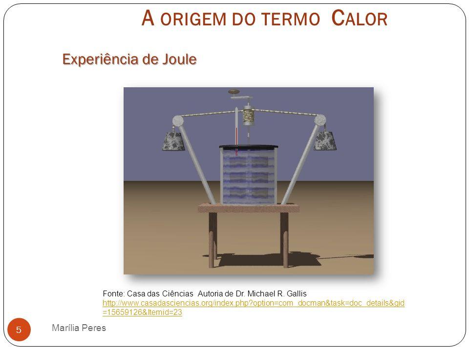 A ORIGEM DO TERMO C ALOR Marília Peres 6 Fonte: http://www.youtube.com/watch?v=mRu4Wdi5lP8http://www.youtube.com/watch?v=mRu4Wdi5lP8 Experiência de Joule: calor e temperatura
