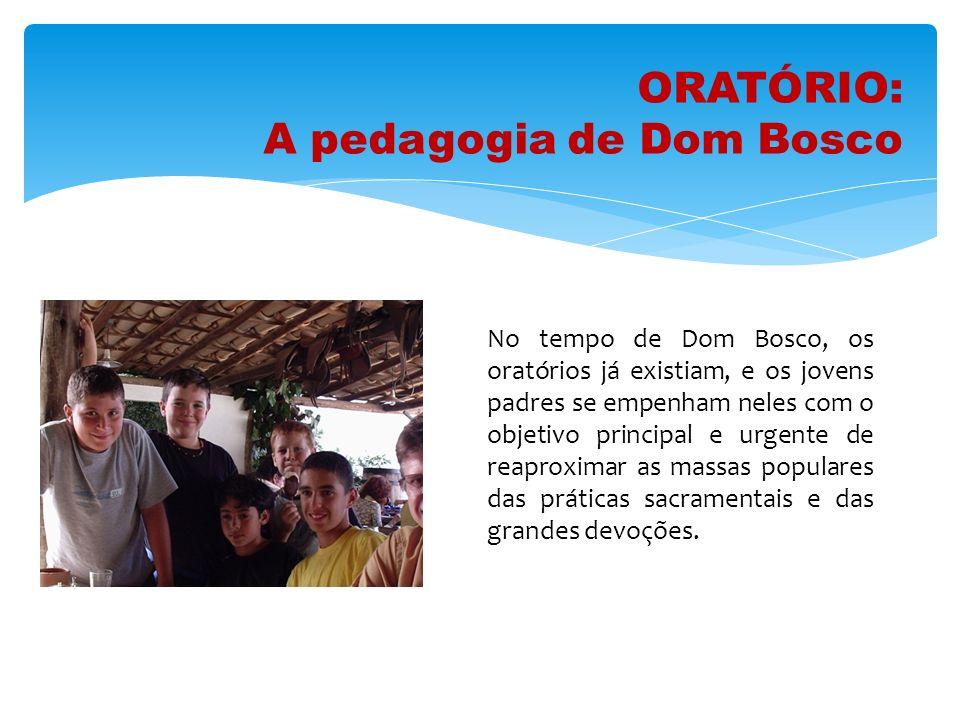 ORATÓRIO: A pedagogia de Dom Bosco No tempo de Dom Bosco, os oratórios já existiam, e os jovens padres se empenham neles com o objetivo principal e ur