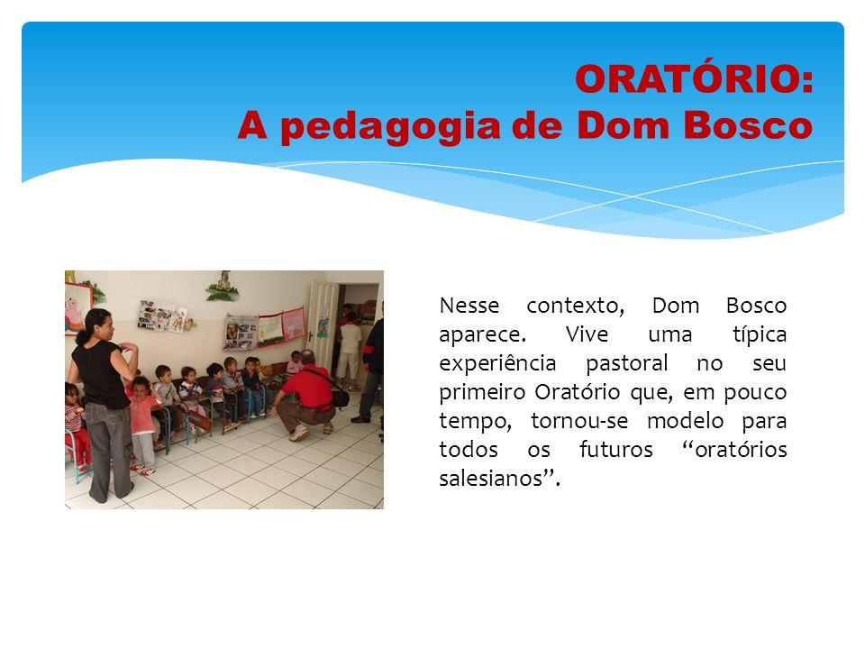 ORATÓRIO: A pedagogia de Dom Bosco Nesse contexto, Dom Bosco aparece. Vive uma típica experiência pastoral no seu primeiro Oratório que, em pouco temp