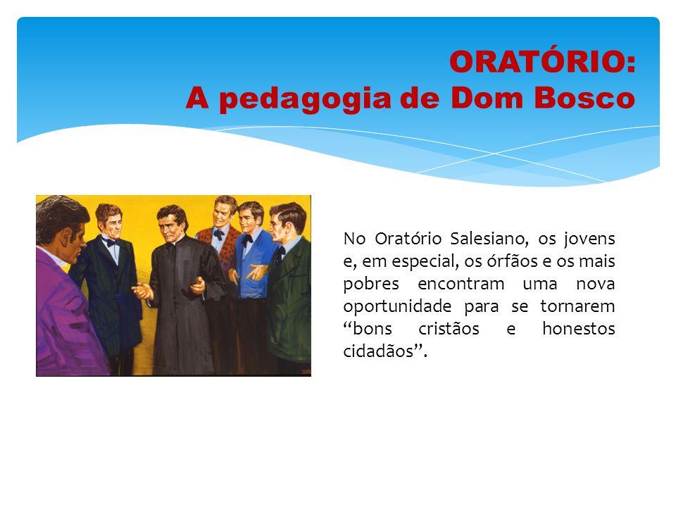 ORATÓRIO: A pedagogia de Dom Bosco No Oratório Salesiano, os jovens e, em especial, os órfãos e os mais pobres encontram uma nova oportunidade para se