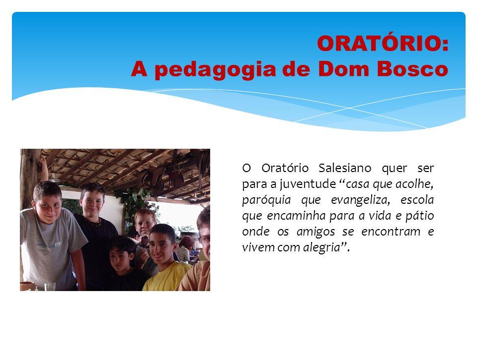 ORATÓRIO: A pedagogia de Dom Bosco O Oratório Salesiano quer ser para a juventude casa que acolhe, paróquia que evangeliza, escola que encaminha para