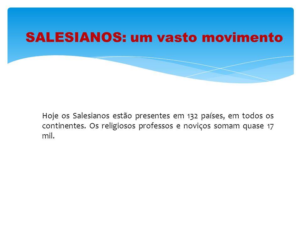 SALESIANOS: um vasto movimento Hoje os Salesianos estão presentes em 132 países, em todos os continentes. Os religiosos professos e noviços somam quas