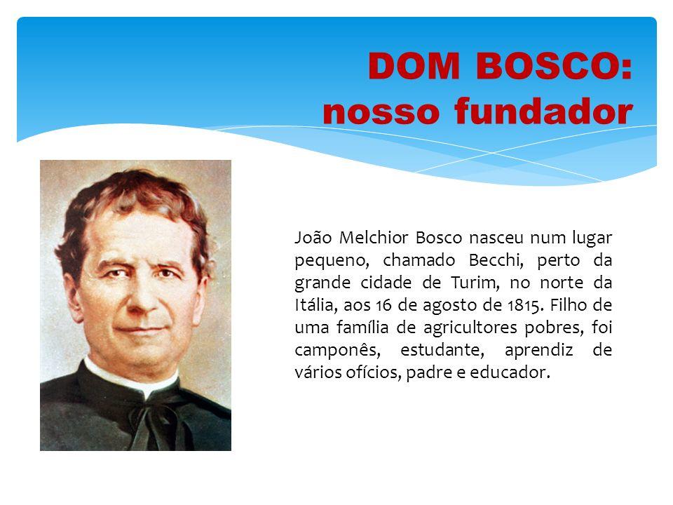 DOM BOSCO: nosso fundador João Melchior Bosco nasceu num lugar pequeno, chamado Becchi, perto da grande cidade de Turim, no norte da Itália, aos 16 de