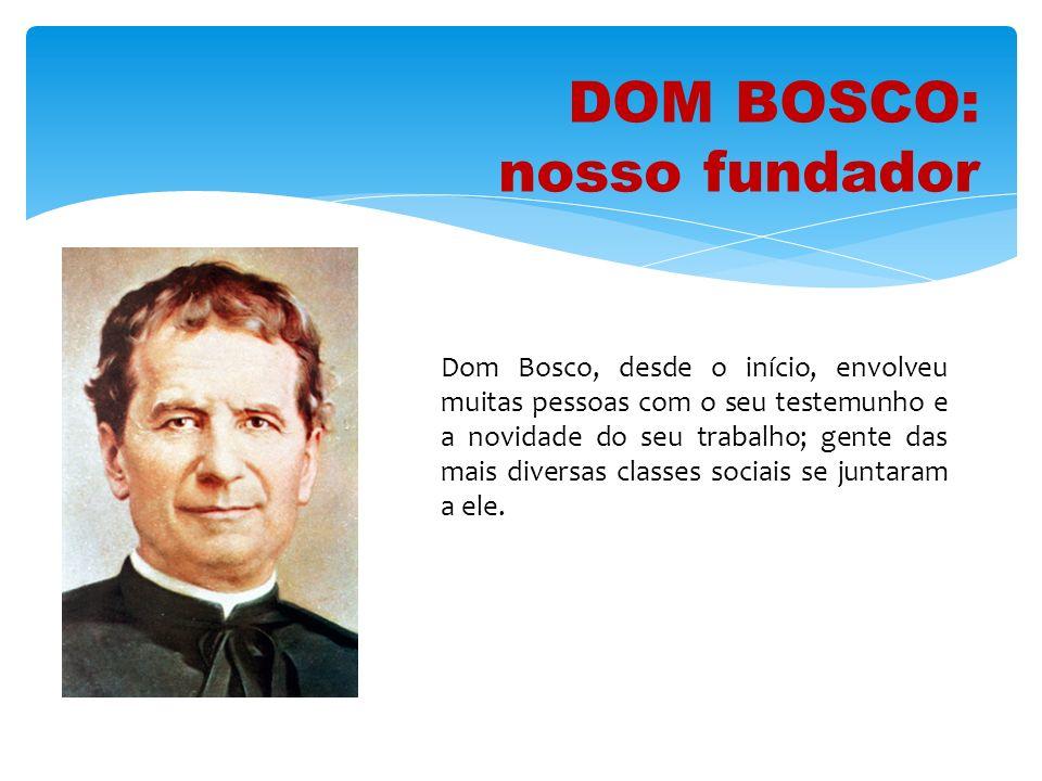 DOM BOSCO: nosso fundador Atraiu para a sua obra homens e mulheres que o ajudaram a dar catecismo, a levantar escolas e oficinas, a animar o pátio, a colocar os mais necessitados junto de um patrão honesto.