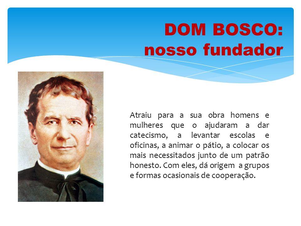 DOM BOSCO: nosso fundador Atraiu para a sua obra homens e mulheres que o ajudaram a dar catecismo, a levantar escolas e oficinas, a animar o pátio, a