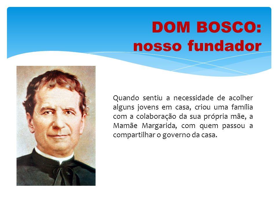 DOM BOSCO: nosso fundador Quando sentiu a necessidade de acolher alguns jovens em casa, criou uma família com a colaboração da sua própria mãe, a Mamã