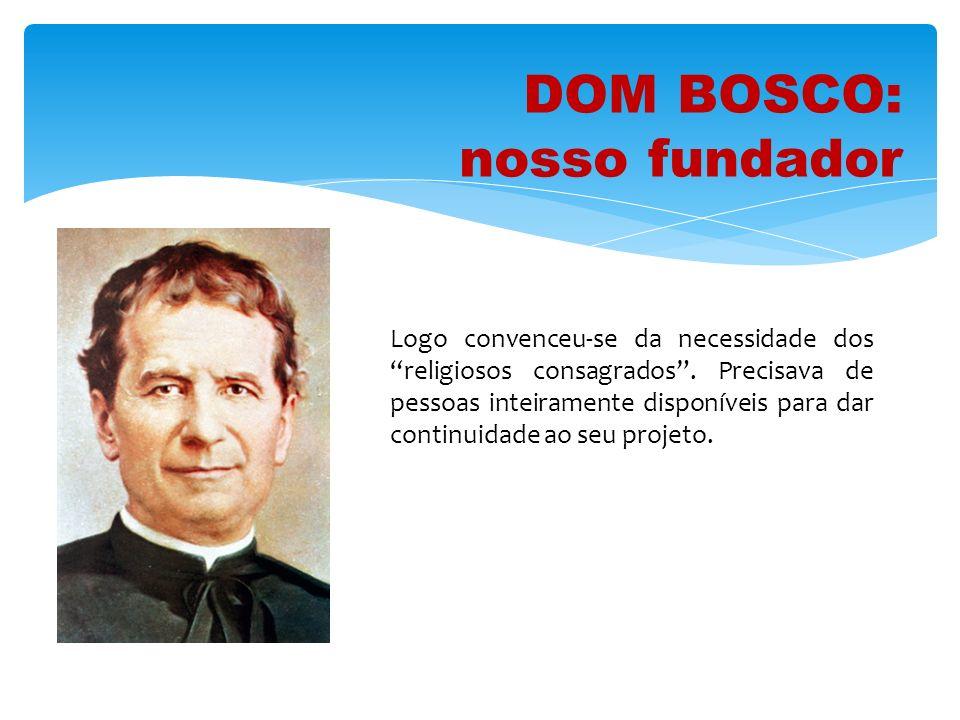 DOM BOSCO: nosso fundador Logo convenceu-se da necessidade dos religiosos consagrados. Precisava de pessoas inteiramente disponíveis para dar continui