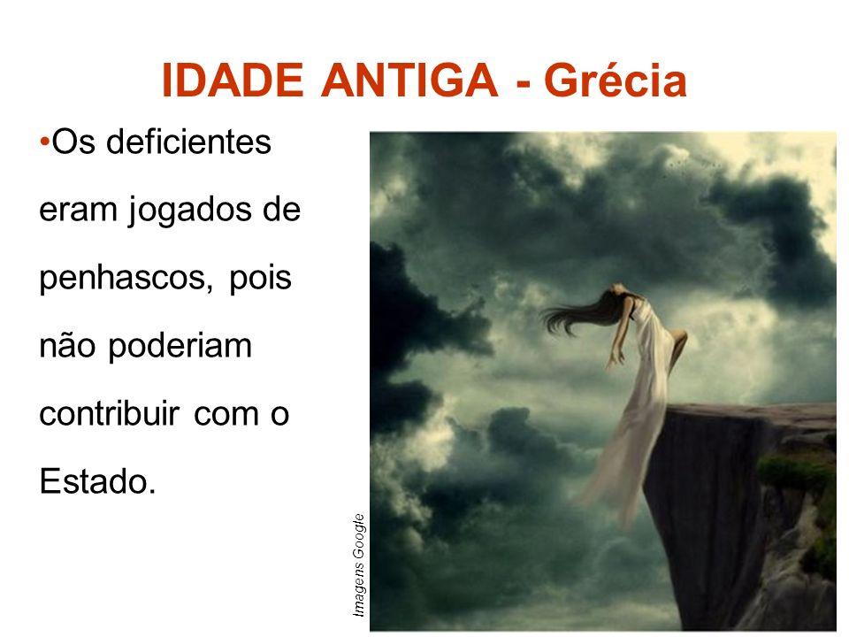 Os deficientes eram jogados de penhascos, pois não poderiam contribuir com o Estado. IDADE ANTIGA - Grécia Imagens Google