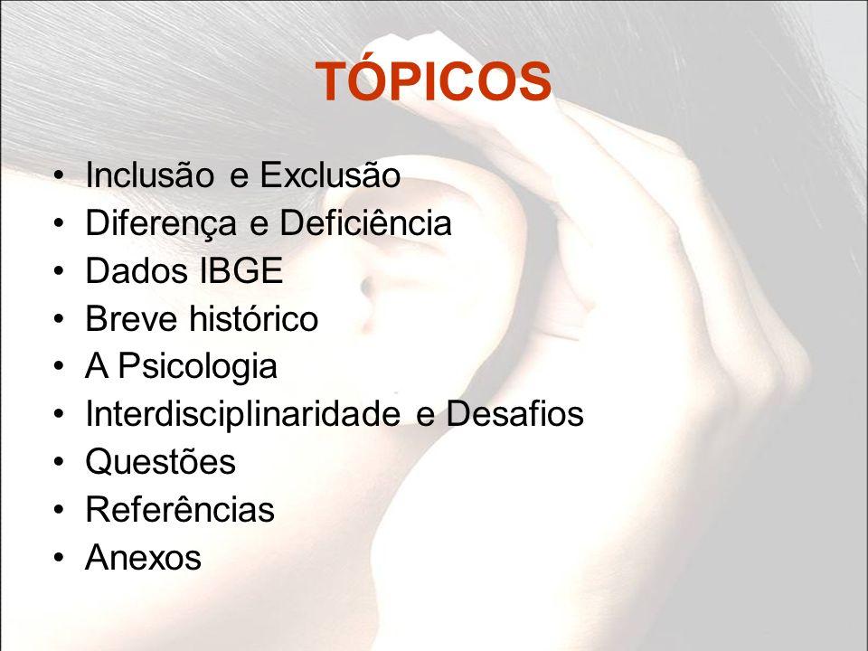 TÓPICOS Inclusão e Exclusão Diferença e Deficiência Dados IBGE Breve histórico A Psicologia Interdisciplinaridade e Desafios Questões Referências Anex