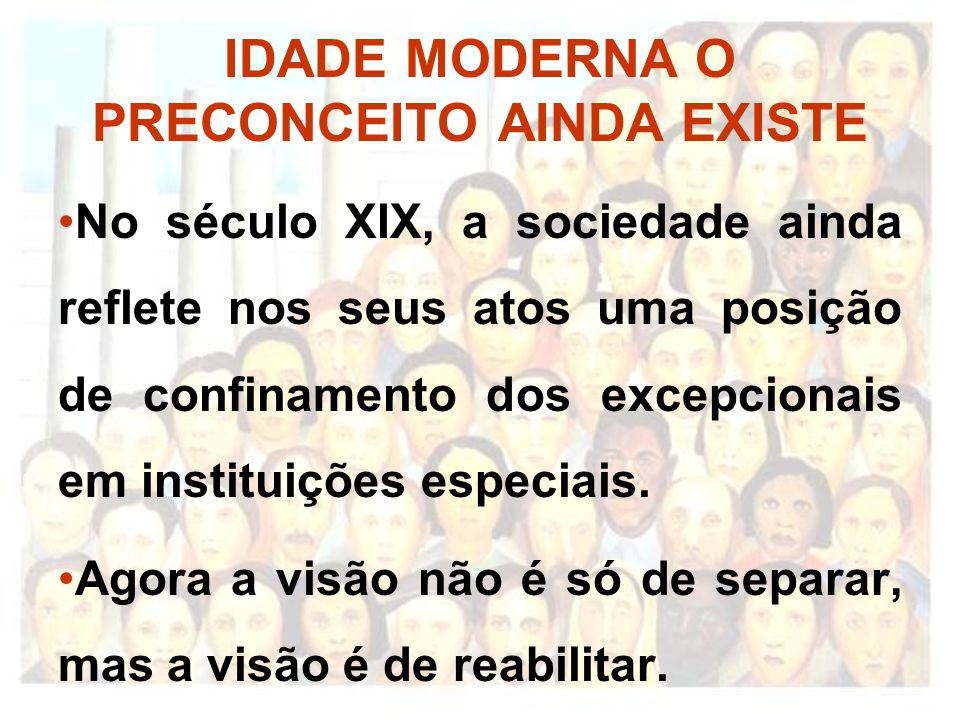 IDADE MODERNA O PRECONCEITO AINDA EXISTE No século XIX, a sociedade ainda reflete nos seus atos uma posição de confinamento dos excepcionais em instit