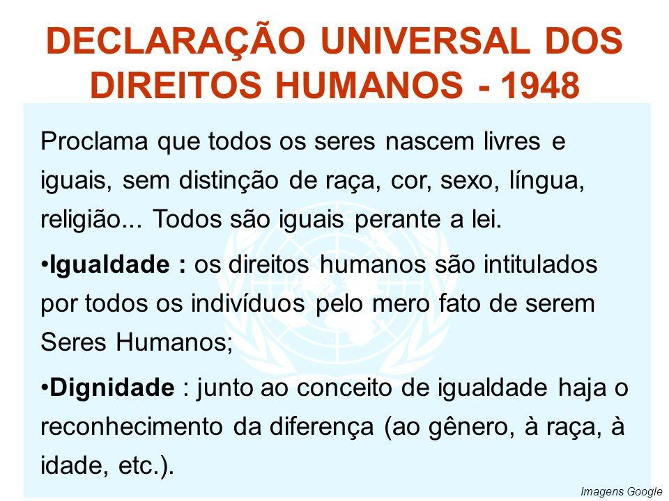 DECLARAÇÃO UNIVERSAL DOS DIREITOS HUMANOS - 1948 Proclama que todos os seres nascem livres e iguais, sem distinção de raça, cor, sexo, língua, religiã