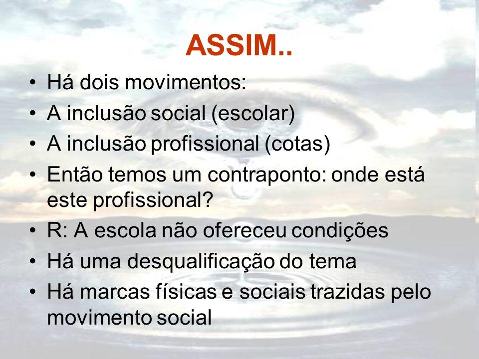 ASSIM.. Há dois movimentos: A inclusão social (escolar) A inclusão profissional (cotas) Então temos um contraponto: onde está este profissional? R: A