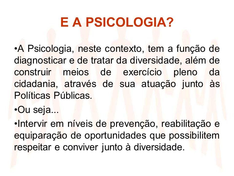 E A PSICOLOGIA? A Psicologia, neste contexto, tem a função de diagnosticar e de tratar da diversidade, além de construir meios de exercício pleno da c