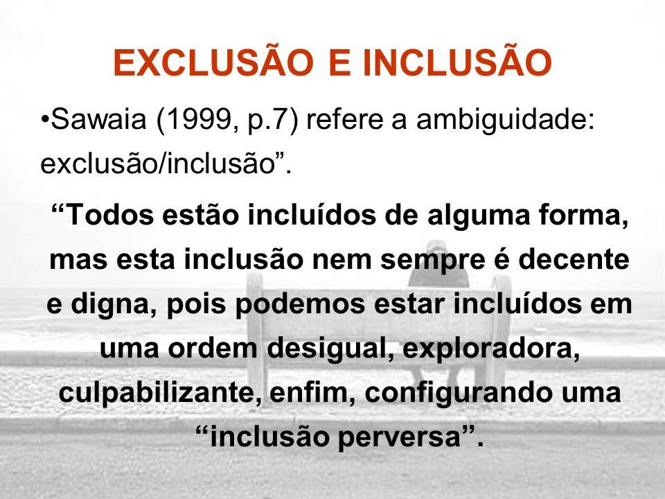 EXCLUSÃO E INCLUSÃO Sawaia (1999, p.7) refere a ambiguidade: exclusão/inclusão. Todos estão incluídos de alguma forma, mas esta inclusão nem sempre é