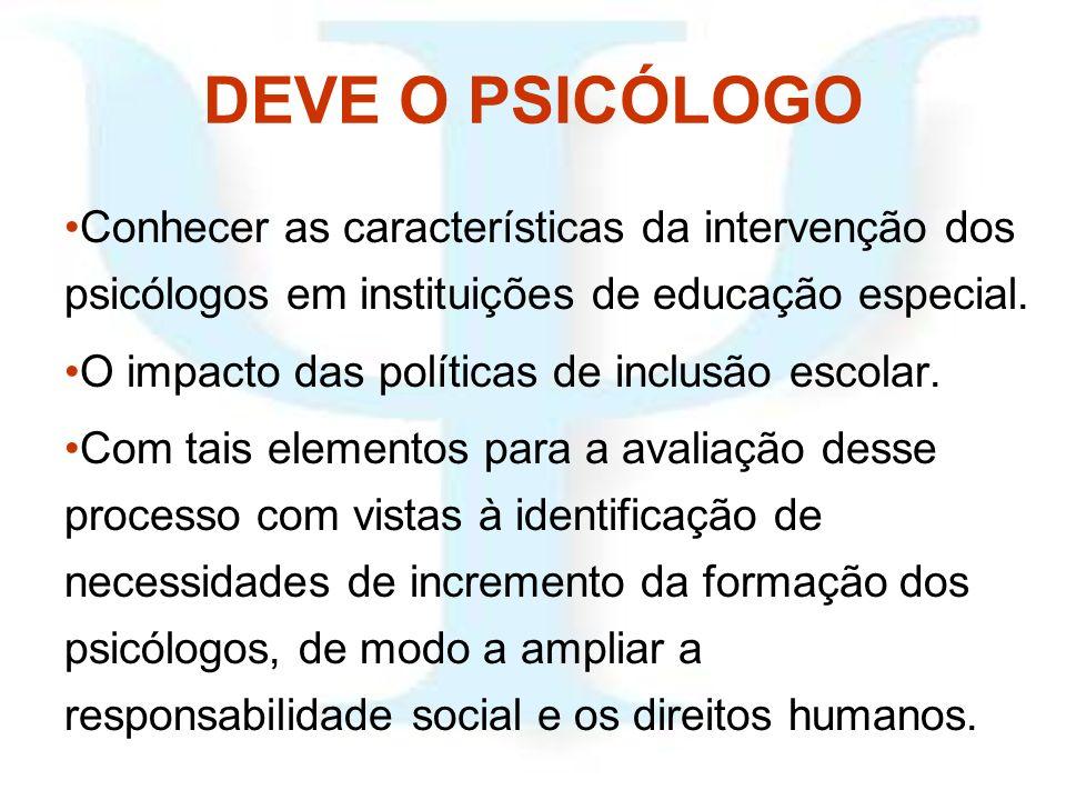 DEVE O PSICÓLOGO Conhecer as características da intervenção dos psicólogos em instituições de educação especial. O impacto das políticas de inclusão e