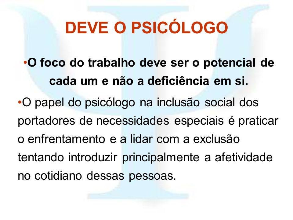 DEVE O PSICÓLOGO O foco do trabalho deve ser o potencial de cada um e não a deficiência em si. O papel do psicólogo na inclusão social dos portadores