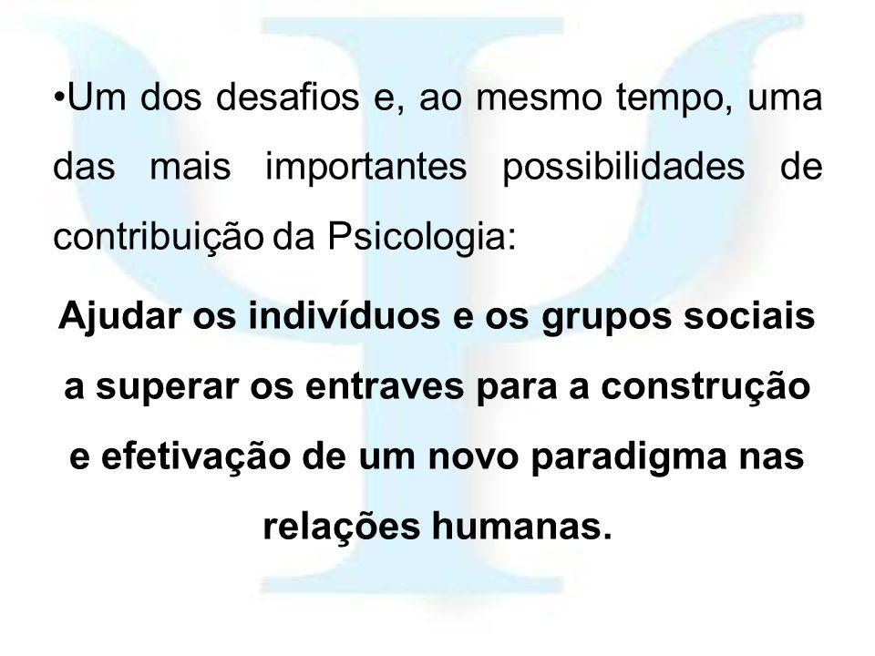 Um dos desafios e, ao mesmo tempo, uma das mais importantes possibilidades de contribuição da Psicologia: Ajudar os indivíduos e os grupos sociais a s