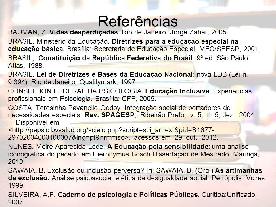 Referências BAUMAN, Z. Vidas desperdiçadas. Rio de Janeiro: Jorge Zahar, 2005. BRASIL. Ministério da Educação. Diretrizes para a educação especial na