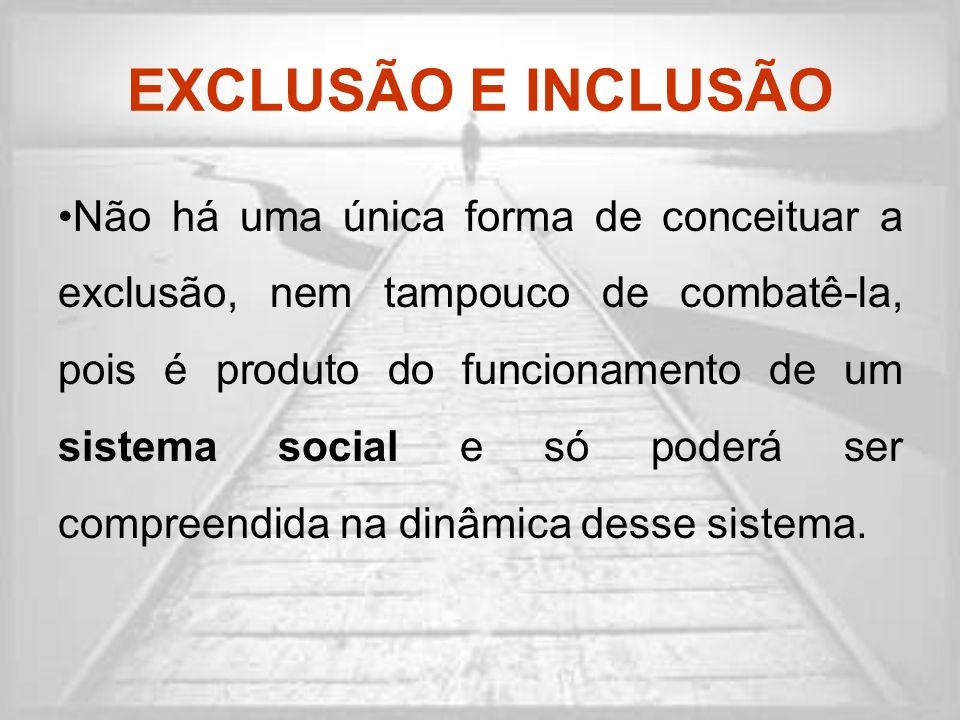 EXCLUSÃO E INCLUSÃO Não há uma única forma de conceituar a exclusão, nem tampouco de combatê-la, pois é produto do funcionamento de um sistema social