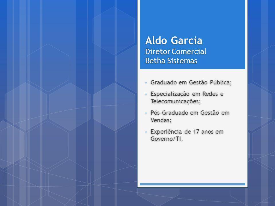 Aldo Garcia Diretor Comercial Betha Sistemas Aldo Garcia Diretor Comercial Betha Sistemas Graduado em Gestão Pública; Especialização em Redes e Teleco