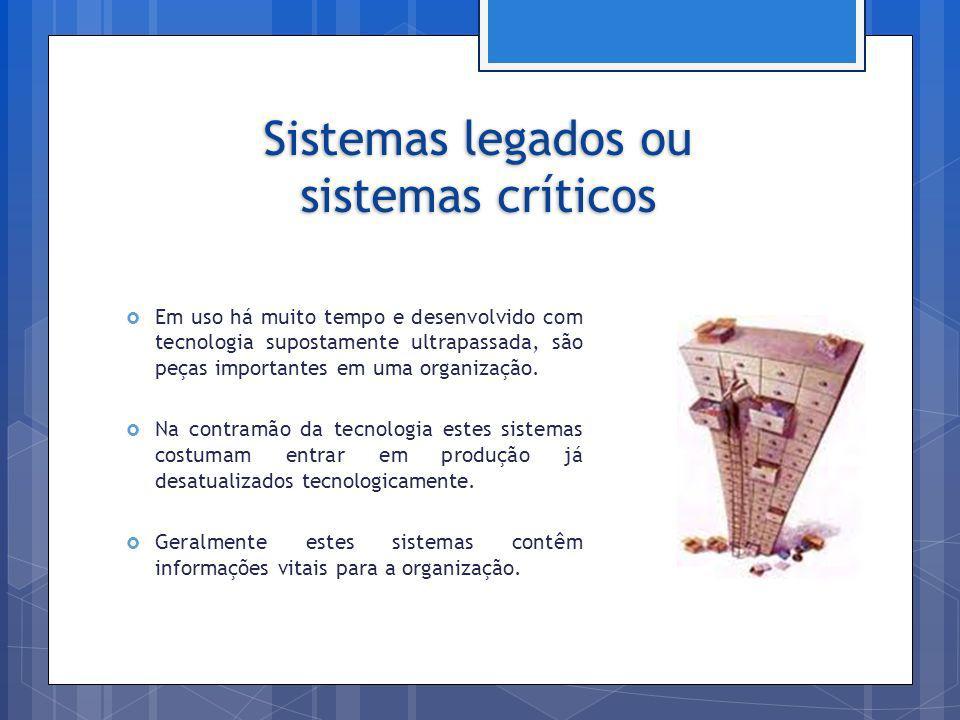 Sistemas legados ou sistemas críticos Em uso há muito tempo e desenvolvido com tecnologia supostamente ultrapassada, são peças importantes em uma orga