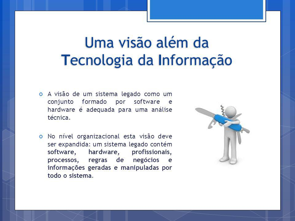 Uma visão além da Tecnologia da Informação A visão de um sistema legado como um conjunto formado por software e hardware é adequada para uma análise t