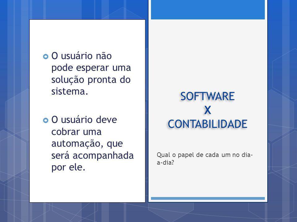 O usuário não pode esperar uma solução pronta do sistema. O usuário deve cobrar uma automação, que será acompanhada por ele. SOFTWARE X CONTABILIDADE