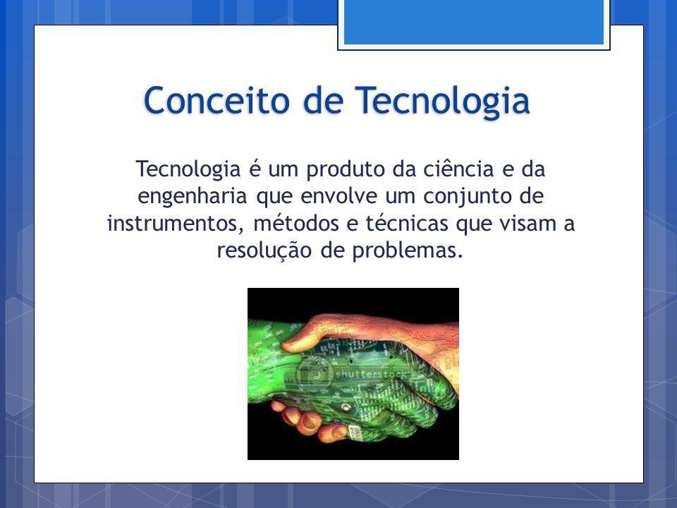 Conceito de Tecnologia Tecnologia é um produto da ciência e da engenharia que envolve um conjunto de instrumentos, métodos e técnicas que visam a reso