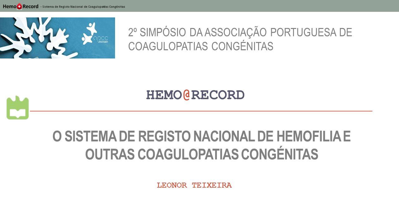 O SISTEMA DE REGISTO NACIONAL DE HEMOFILIA E OUTRAS COAGULOPATIAS CONGÉNITAS HEMO@RECORD LEONOR TEIXEIRA 2º SIMPÓSIO DA ASSOCIAÇÃO PORTUGUESA DE COAGU