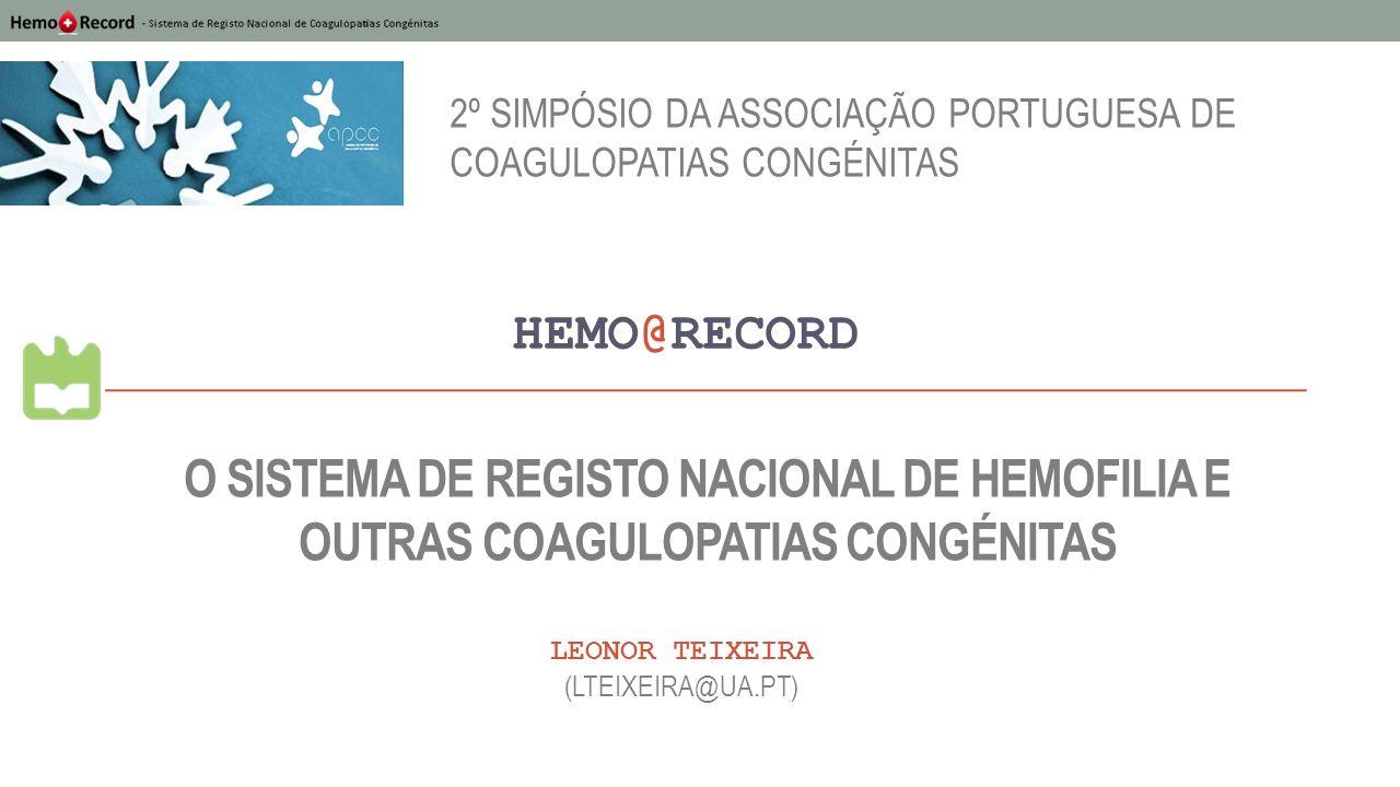 O SISTEMA DE REGISTO NACIONAL DE HEMOFILIA E OUTRAS COAGULOPATIAS CONGÉNITAS HEMO@RECORD LEONOR TEIXEIRA (LTEIXEIRA@UA.PT) 2º SIMPÓSIO DA ASSOCIAÇÃO P