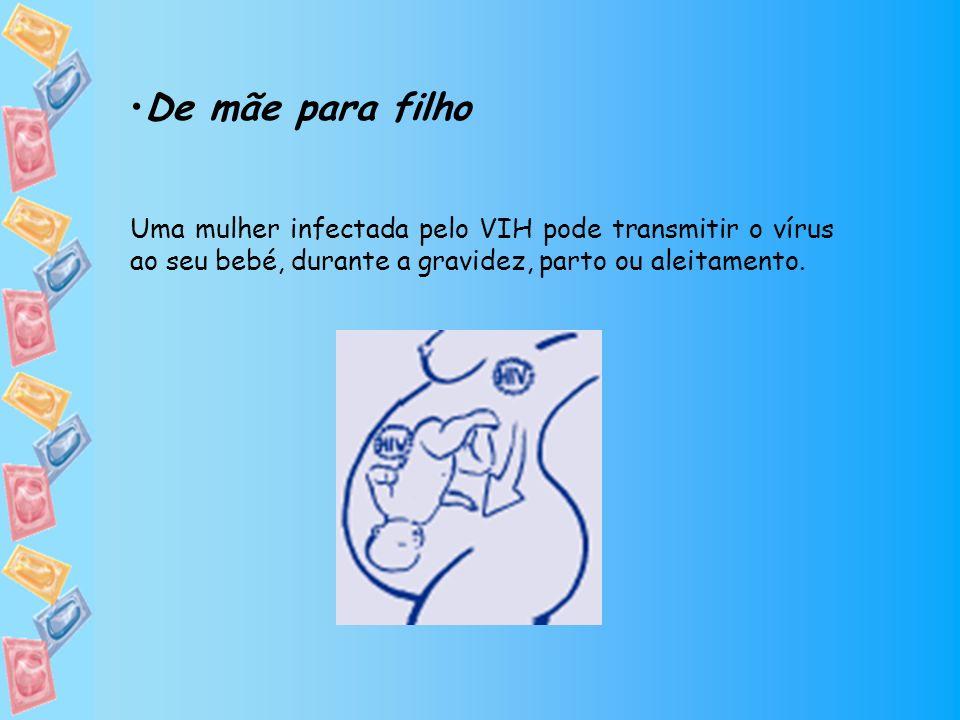 De mãe para filho Uma mulher infectada pelo VIH pode transmitir o vírus ao seu bebé, durante a gravidez, parto ou aleitamento.