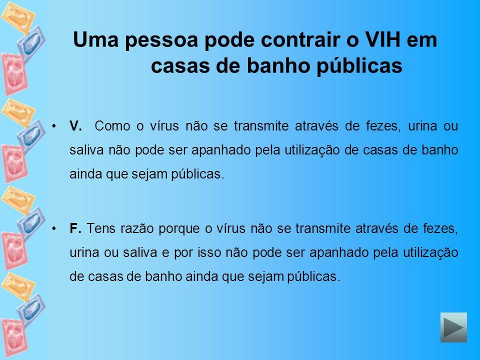 Uma pessoa pode contrair o VIH em casas de banho públicas V. Como o vírus não se transmite através de fezes, urina ou saliva não pode ser apanhado pel