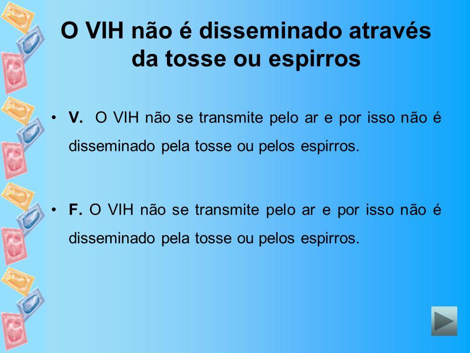 O VIH não é disseminado através da tosse ou espirros V. O VIH não se transmite pelo ar e por isso não é disseminado pela tosse ou pelos espirros. F. O
