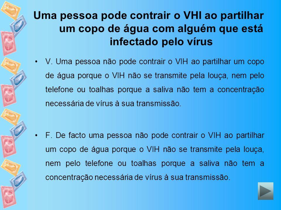 Uma pessoa pode contrair o VHI ao partilhar um copo de água com alguém que está infectado pelo vírus V. Uma pessoa não pode contrair o VIH ao partilha