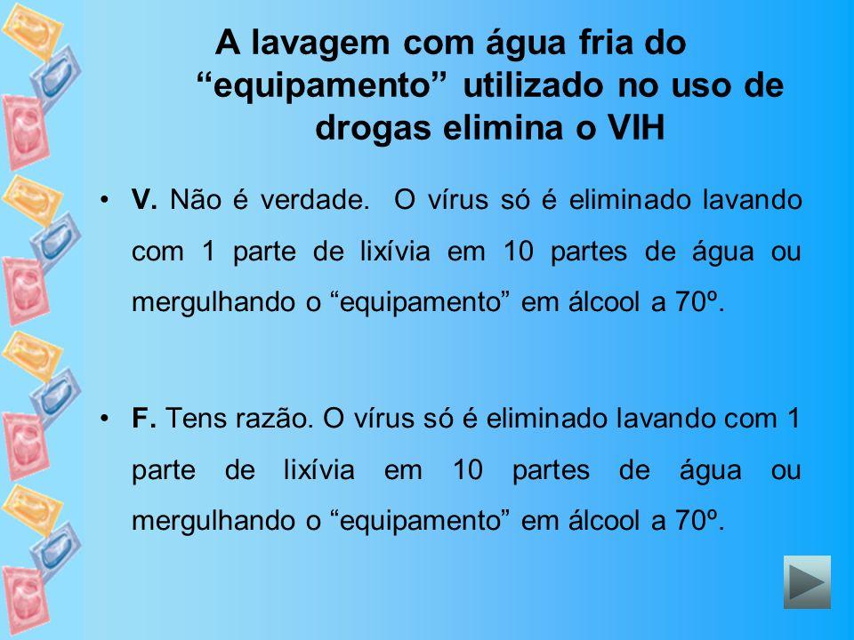 A lavagem com água fria do equipamento utilizado no uso de drogas elimina o VIH V. Não é verdade. O vírus só é eliminado lavando com 1 parte de lixívi