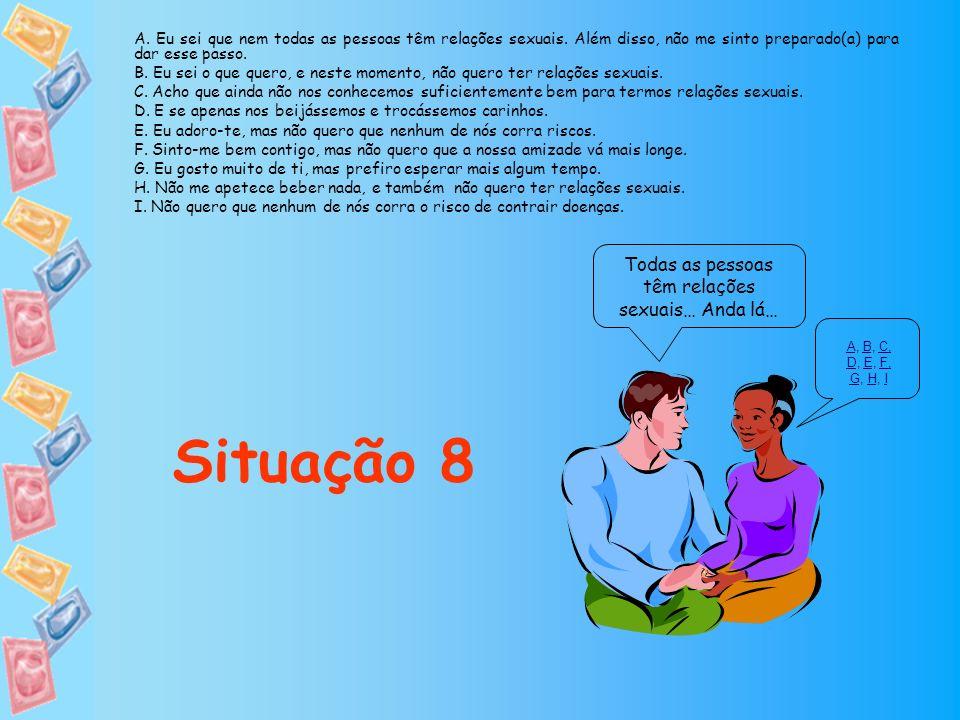 Todas as pessoas têm relações sexuais… Anda lá… Situação 8 AA, B, C, D, E, F, G, H, IBC, DEF, GHI A. Eu sei que nem todas as pessoas têm relações sexu