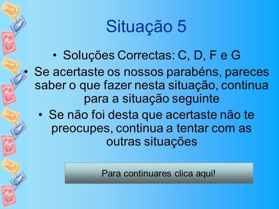 Situação 5 Soluções Correctas: C, D, F e G Se acertaste os nossos parabéns, pareces saber o que fazer nesta situação, continua para a situação seguint