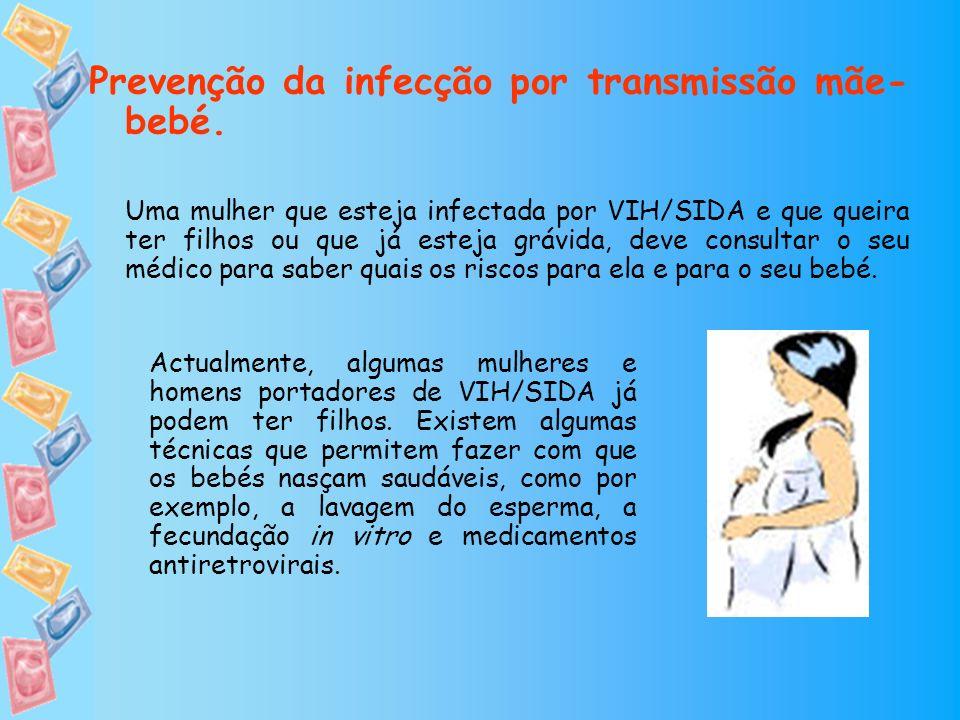 Prevenção da infecção por transmissão mãe- bebé. Uma mulher que esteja infectada por VIH/SIDA e que queira ter filhos ou que já esteja grávida, deve c