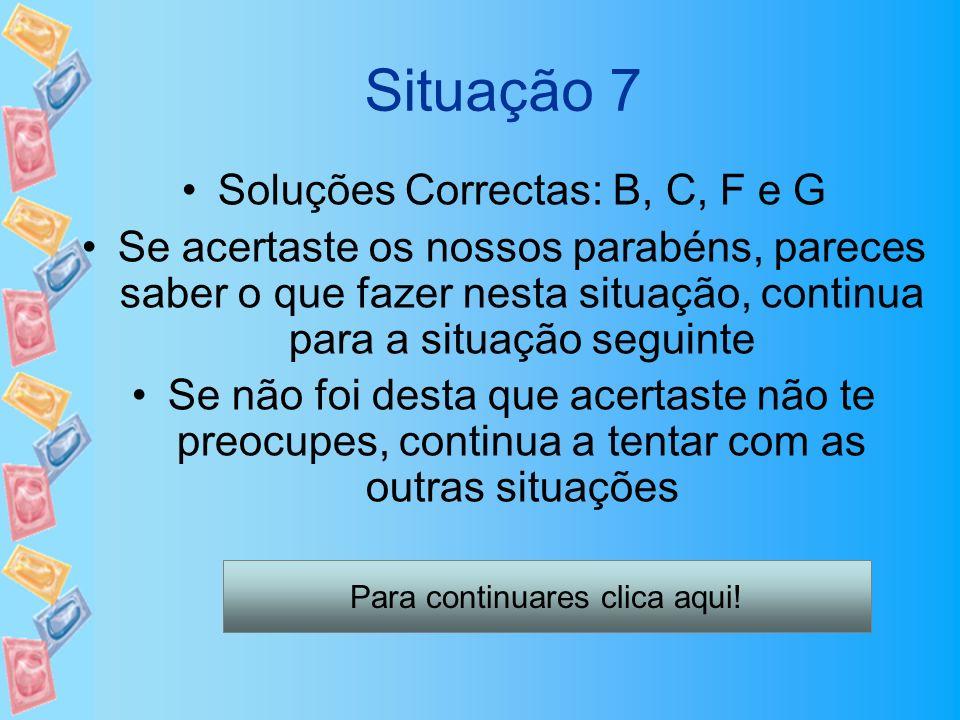 Situação 7 Soluções Correctas: B, C, F e G Se acertaste os nossos parabéns, pareces saber o que fazer nesta situação, continua para a situação seguint