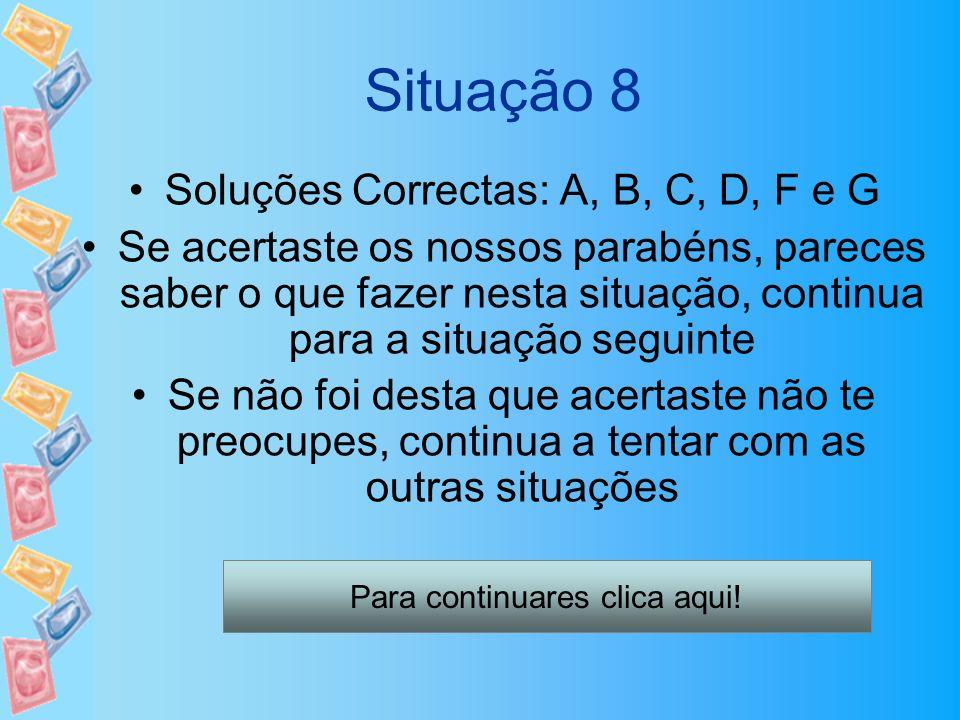 Situação 8 Soluções Correctas: A, B, C, D, F e G Se acertaste os nossos parabéns, pareces saber o que fazer nesta situação, continua para a situação s