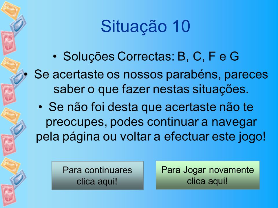 Situação 10 Soluções Correctas: B, C, F e G Se acertaste os nossos parabéns, pareces saber o que fazer nestas situações. Se não foi desta que acertast