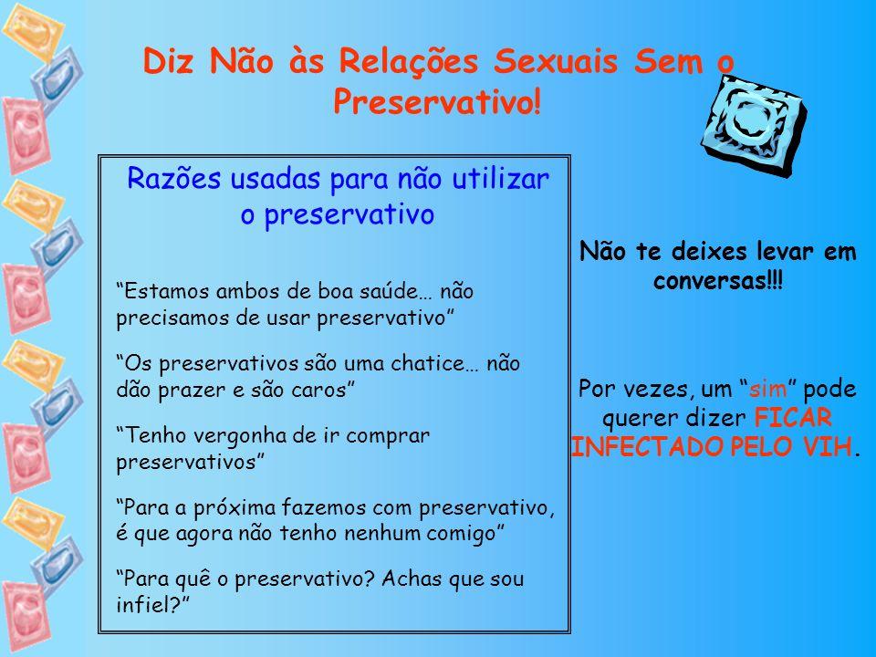 Diz Não às Relações Sexuais Sem o Preservativo! Razões usadas para não utilizar o preservativo Estamos ambos de boa saúde… não precisamos de usar pres
