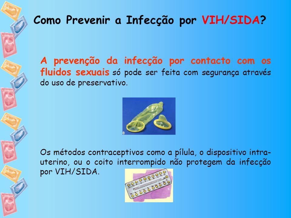 Como Prevenir a Infecção por VIH/SIDA? A prevenção da infecção por contacto com os fluidos sexuais só pode ser feita com segurança através do uso de p
