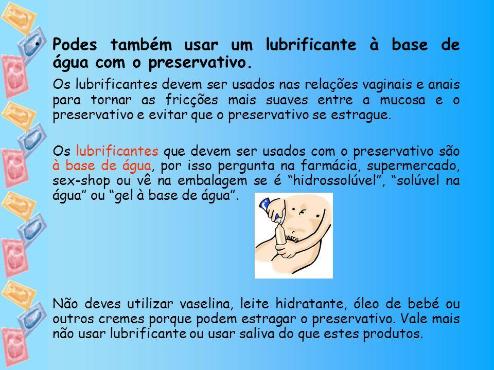 Podes também usar um lubrificante à base de água com o preservativo. Os lubrificantes devem ser usados nas relações vaginais e anais para tornar as fr